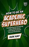 img - for How to Be an Academic Superhero: Establishing and Sustaining a Successful Career in the Social Sciences, Arts and Humanities book / textbook / text book
