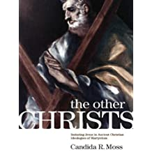 The Other Christs: Imitating Jesus in Ancient Christian Ideologies of Martyrdom