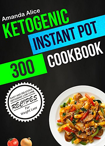 Ketogenic Instant Pot Cookbook: 300 Easy And Delicious Ketogenic Low Carb Recipes For Weight Loss by Amanda Alice