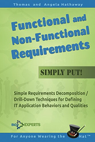 Functional and Non-Functional Requirements - Simply Put!: Simple Requirements Decomposition / Drill-Down Techniques for Defining IT Application Behaviors ... (Advanced Business Analysis Topics Book 3) Doc