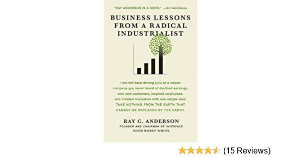 Business lessons from a radical industrialist how a ceo doubled business lessons from a radical industrialist how a ceo doubled earnings inspired employees and created innovation from one simple idea ray c anderson fandeluxe Image collections