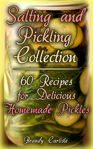Salting and Pickling Collection: 60 Recipes for Delicious Homemade Pickles : (Salting Recipes, Salting Cookbook) by Brandy  Carlisle