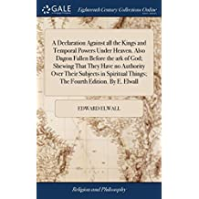 A Declaration Against all the Kings and Temporal Powers Under Heaven. Also Dagon Fallen Before the ark of God; Shewing That They Have no Authority ... Things; The Fourth Edition. By E. Elwall