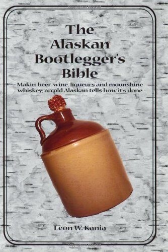 The Alaskan Bootlegger's Bible: Making Beer, Wine, Liqueurs and Moonshine whiskey by Leon W. Kania