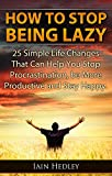 img - for How To Stop Being Lazy - 25 Simple Life Changes That Can Help You Stop Procrastination, Be More Productive and Stay Happy (Laziness Cure, Anti Procrastination Book 1) book / textbook / text book
