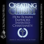 Creating Christ: How Roman Emperors Invented Christianity | C. W. Fahy,James S. Valliant