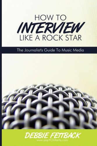 How To Interview Like A Rock Star: A Journalist's Guide To Music Media: A Journalist's Guide To Music Media