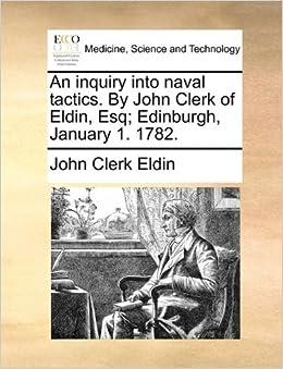 An inquiry into naval tactics. By John Clerk of Eldin, Esq; Edinburgh, January 1. 1782. by John Clerk Eldin (2010-05-30)