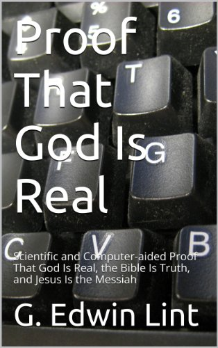 Proof That God Is Real: Scientific and Computer-aided Proof That God Is Real, the Bible Is Truth, and Jesus Is the Messiah ()