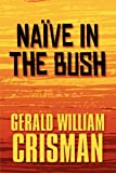 Naïve in the Bush, Gerald William Crisman, 144892684X