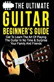 The Ultimate Guitar Beginner's Guide: Get To Learn The Art Of Playing The Guitar In No Time & Surprise Your Family And Friends (Music, Music Lessons, Playing Instruments) (Volume 1)