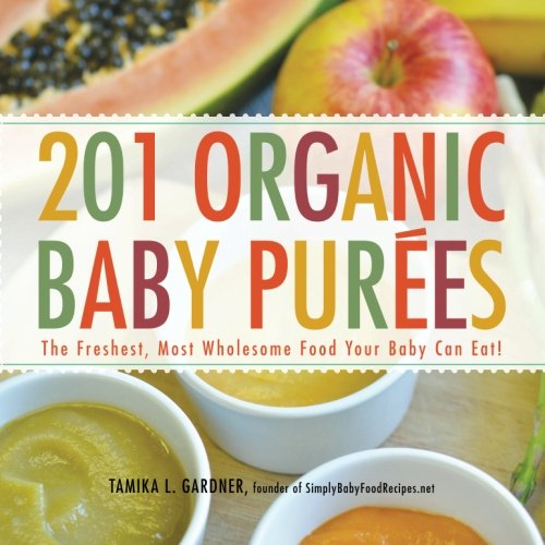 201 Organic Baby Purees: The Freshest, Most Wholesome Food Your Baby Can Eat! by Tamika L Gardner