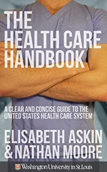The Health Care Handbook: A Clear and Concise Guide to the United States Health Care System, 1st Edition by [Askin, Elisabeth, Moore, Nathan]