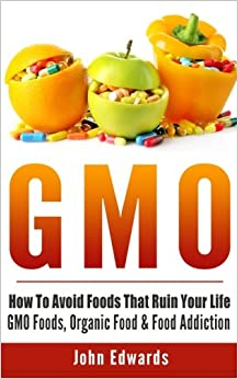 Book Gmo: How To Avoid Foods That Ruin Your Life - GMO Foods, Organic Food & Food Addiction