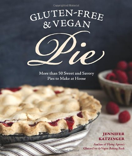 Gluten-Free and Vegan Pie: More than 50 Sweet & Savory Pies to Make at Home by Jennifer Katzinger