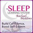 Build Confidence, Boost Self-Esteem Now with Hypnosis and Meditation: The Sleep Learning System with Rachael Meddows Speech by Joel Thielke Narrated by Rachael Meddows