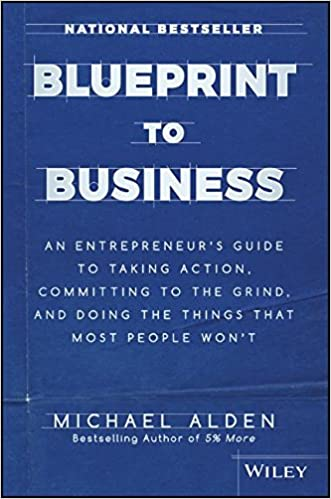 Blueprint to business an entrepreneurs guide to taking action blueprint to business an entrepreneurs guide to taking action committing to the grind and doing the things that most people wont michael alden malvernweather Gallery