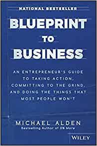 Blueprint to business an entrepreneurs guide to taking action blueprint to business an entrepreneurs guide to taking action committing to the grind and doing the things that most people wont michael alden malvernweather Image collections
