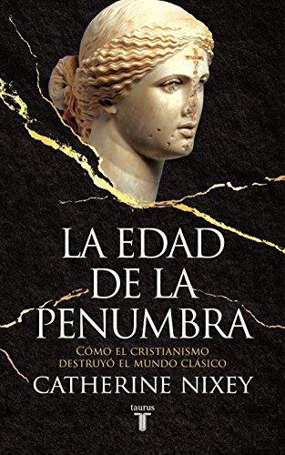 La edad de la penumbra: Cómo el cristianismo destruyó el mundo clásico par Catherine Nixey