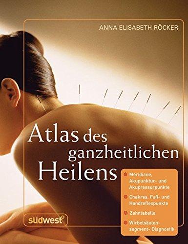 atlas-des-ganzheitlichen-heilens-meridiane-akupunktur-und-akupressurpunkte-chakras-fuss-und-handreflexpunkte-zahntabelle-wirbelsulensegment-diagnostik-u-a