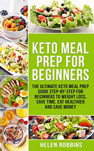 Keto Meal Prep For Beginners: The Ultimate Keto Meal Prep Guide Step-By-Step For Beginners to Weight Loss, Save Time, Eat Healthier and Save Money. (Ketogenic Diet Book 2) by Helen Robbins