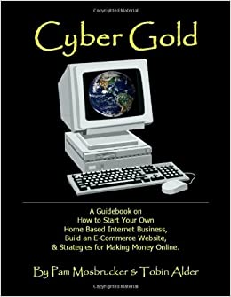 Cyber Gold A Guidebook On How To Start Your Own Home Based Internet Business Build An E Commerce Website Strategies For Making Money Online Pam