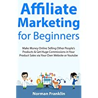 Affiliate Marketing  for Beginners: Make Money Online Selling Other People's Products & Get Huge Commissions in Your Product Sales via Your Own Website or Youtube