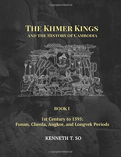 The Khmer Kings and the History of Cambodia: BOOK I - 1st Century to 1595: Funan, Chenla, Angkor and Longvek Periods