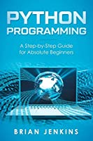 Python Programming: A Step-by-Step Guide For Absolute Beginners Front Cover