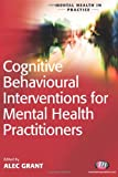 Cognitive Behavioural Interventions for Mental Health Practitioners, Grant, Alec, 1844452107