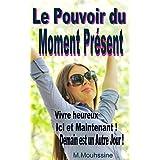 Le Pouvoir du Moment Présent: Vivre heureux Ici et Maintenant ! Demain est un Autre Jour !(presence,ce que tu veux,le moment present,vivre heureux) (Coaching ... personnel ) t. 29) (French Edition)