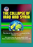 The Collapse of Iraq and Syria: The End of the Colonial Construct in the Greater Levant - ISIS, Islamic State, ISIL, Assad, Alawite, Salafi, Nasser, Saddam Hussein, Hashemite, Kurds, Sunni, Shia