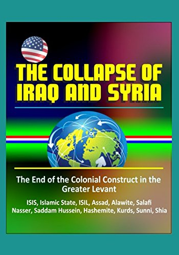 The Collapse of Iraq and Syria: The End of the Colonial Construct in the Greater Levant - ISIS, Islamic State, ISIL, Assad, Alawite, Salafi, Nasser, Saddam Hussein, Hashemite, Kurds, Sunni, Shia (Islamic State Of Iraq And The Levant History)