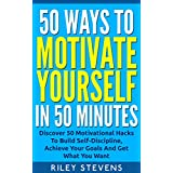 50 Ways To Motivate Yourself In 50 Minutes: Discover 50 Motivational Hacks To Build Self-Discipline, Achieve Your Goals And Get What You Want (Positive ... Confidence Hacks and Become Unstoppable)