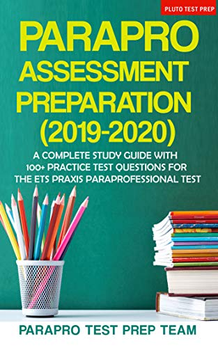 - ParaPro Assessment Preparation (2019-2020): A Complete Study Guide with 100+ Practice Test Questions For the ETS Praxis Paraprofessional Test