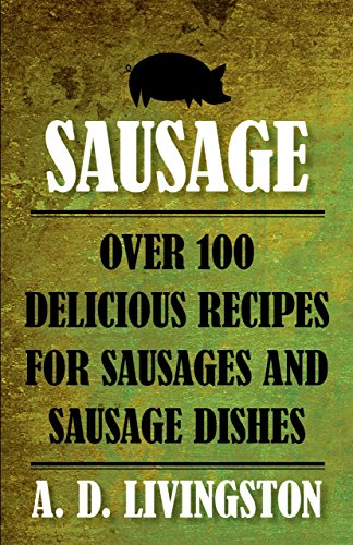 Sausage: Over 100 Delicious Recipes For Sausages And Sausage Dishes (A. D. Livingston Cookbooks) (Dishes Sausage Chicken)