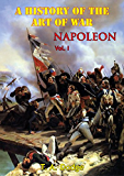Napoleon; A History Of The Art Of War, From The Beginning Of The French Revolution To The End Of The Eighteenth Century Vol. I [Illustrated Edition]