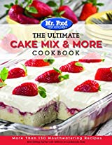 Mr. Food Test Kitchen The Ultimate Cake Mix & More Cookbook: More Than 130 Mouthwatering Recipes