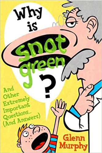 Why Is Snot Green? And Other Extremely Important Questions    (And