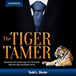 The Tiger Tamer: Knowing and Impacting Your Business Without Getting Eaten Alive | Todd Shuler