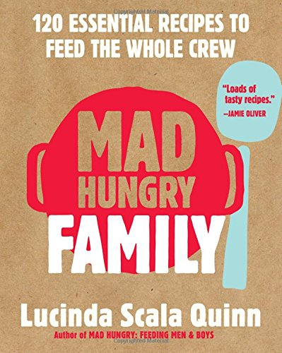 Mad Hungry Family: 120 Essential Recipes to Feed the Whole Crew by Lucinda Scala Quinn