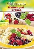 100 Rezepte - Waffeln & Crepes