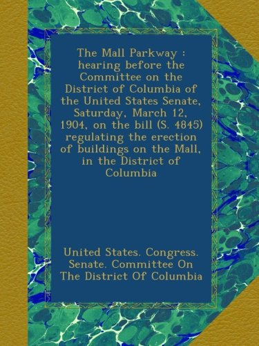 The Mall Parkway : hearing before the Committee on the District of Columbia of the United States Senate, Saturday, March 12, 1904, on the bill (S. ... on the Mall, - Parkway Mall