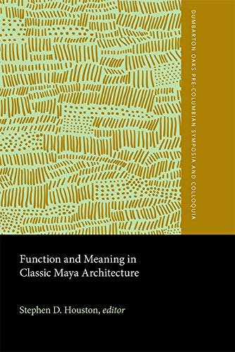 (Function and Meaning in Classic Maya Architecture (Dumbarton Oaks Pre-Columbian Symposia and Colloquia))