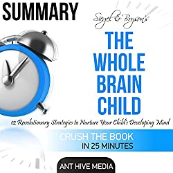 Summary of Siegel & Bryson's The Whole-Brain Child: 12 Revolutionary Strategies to Nurture Your Child's Developing Mind