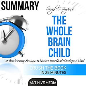 Summary of Siegel & Bryson's The Whole-Brain Child: 12 Revolutionary Strategies to Nurture Your Child's Developing Mind Audiobook