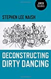"Stephen Lee Naish, ""Deconstructing Dirty Dancing"" (Zero Books, 2017)"