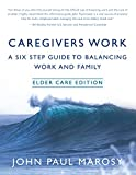 Caregivers Work: A Six Step Guide to Balancing Work and Family: Elder Care Edition (Caregivers Work Series Book 1)