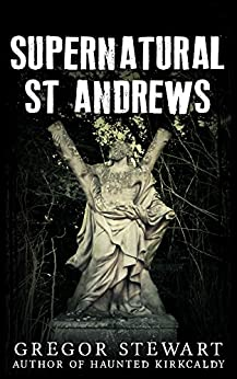 Supernatural St Andrews: A Guide to the Town's Dark History, Ghosts and Ghouls (Haunted Explorer Book 1) by [Stewart, Greg]
