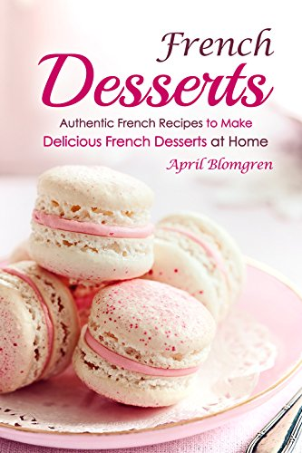 French Desserts: Authentic French Recipes to Make Delicious French Desserts at Home by April Blomgren